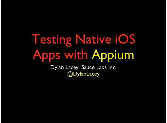 Testing Native iOSApps with AppiumDylan Lacey, Sauce Labs Inc.@DylanLacey