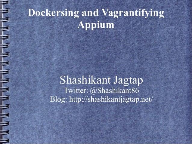 Dockersing and Vagrantifying Appium Shashikant Jagtap Twitter: @Shashikant86 Blog: http://shashikantjagtap.net/