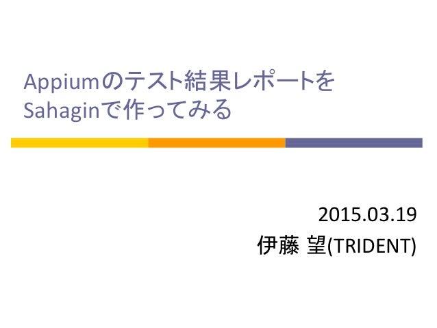 Appiumのテスト結果レポートを Sahaginで作ってみる 2015.03.19 伊藤 望(TRIDENT)