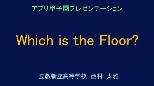 アプリ甲子園プレゼンテーション 立教新座高等学校 西村 太雅 Which is the Floor?