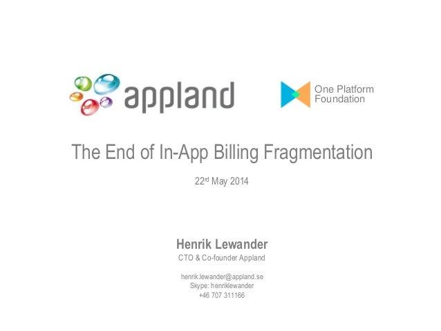 The End of In-App Billing Fragmentation 22rd May 2014 Henrik Lewander CTO & Co-founder Appland henrik.lewander@appland.se ...