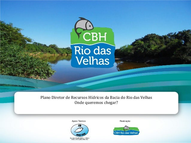 1 Plano Diretor de Recursos Hídricos da Bacia do Rio das Velhas Onde queremos chegar? Apoio Técnico Realização
