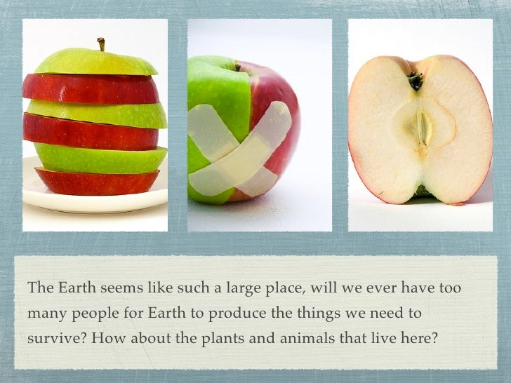 The Earth seems like such a large place, will we ever have too many people for Earth to produce the things we need to surv...