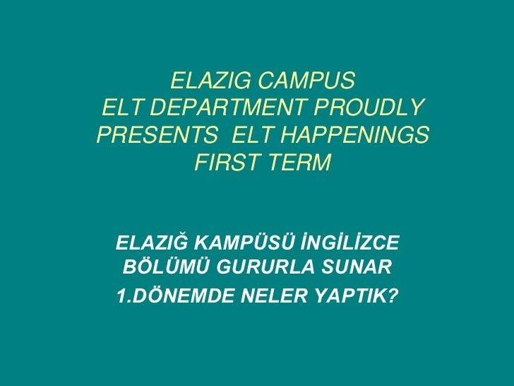 ELAZIG CAMPUSELT DEPARTMENT PROUDLYPRESENTS ELT HAPPENINGS       FIRST TERM ELAZIĞ KAMPÜSÜ İNGİLİZCE  BÖLÜMÜ GURURLA SUNAR...