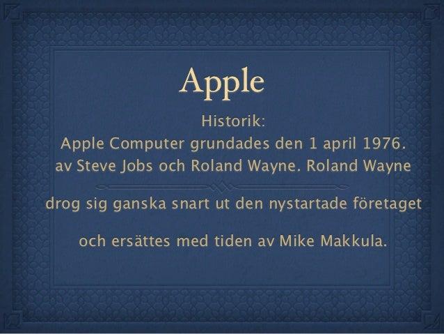 Apple                    Historik:  Apple Computer grundades den 1 april 1976. av Steve Jobs och Roland Wayne. Roland Wayn...