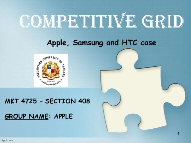 Competitive Grid          Apple, Samsung and HTC caseMKT 4725 – SECTION 408GROUP NAME: APPLE                              ...