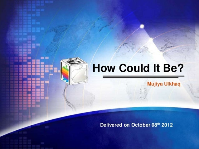 How Could It Be? Mujiya Ulkhaq  Delivered on October 08th 2012