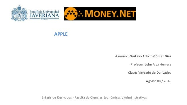 APPLE Alumno: Gustavo Adolfo Gómez Díaz Profesor: John Alex Herrera Clase: Mercado de Derivados Agosto 08 / 2016 Énfasis d...