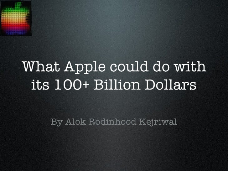 What Apple could do with its 100+ Billion Dollars   By Alok Rodinhood Kejriwal