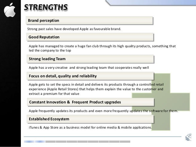 STRENGTHS Brand perception Strong past sales have developed Apple as favourable brand. Good Reputation Apple has managed t...