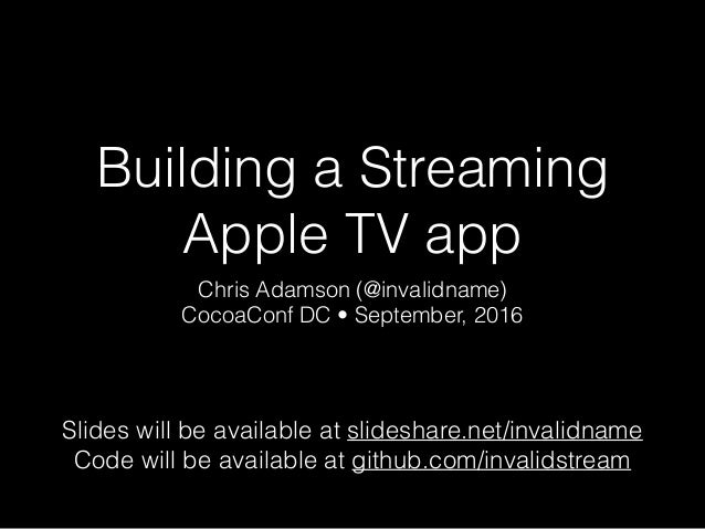 Building a Streaming Apple TV app Chris Adamson (@invalidname) CocoaConf DC • September, 2016 Slides will be available at ...