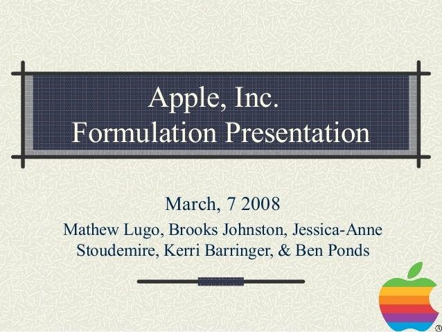 Apple, Inc. Formulation Presentation             March, 7 2008Mathew Lugo, Brooks Johnston, Jessica-Anne Stoudemire, Kerri...