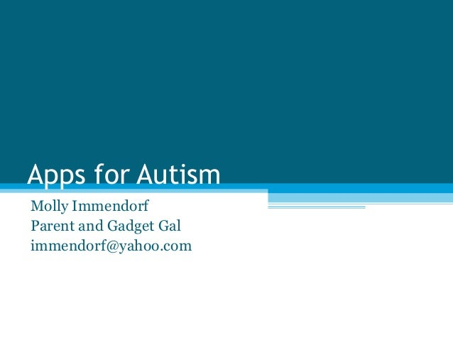 Apps for Autism Molly Immendorf Parent and Gadget Gal immendorf@yahoo.com