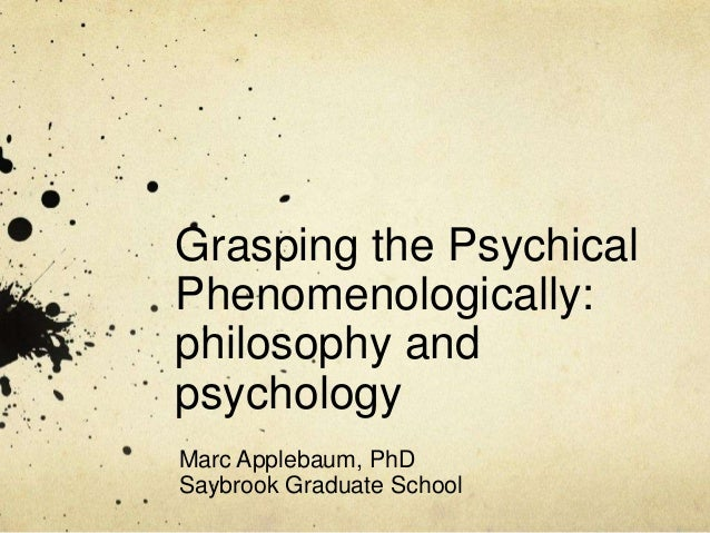 Grasping the Psychical Phenomenologically: philosophy and psychology Marc Applebaum, PhD Saybrook Graduate School