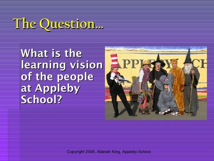 The Question… <ul><li>What is the learning vision of the people at Appleby School? </li></ul>Copyright 2006, Allanah King,...
