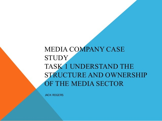 MEDIA COMPANY CASESTUDYTASK 1 UNDERSTAND THESTRUCTURE AND OWNERSHIPOF THE MEDIA SECTORJACK ROGERS