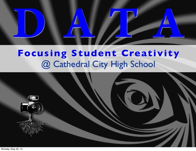 D A T AFocusing Student Creativity@ Cathedral City High SchoolMonday, May 20, 13
