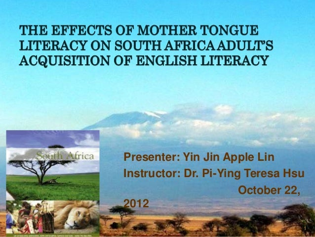 THE EFFECTS OF MOTHER TONGUELITERACY ON SOUTH AFRICA ADULT'SACQUISITION OF ENGLISH LITERACY             Presenter: Yin Jin...