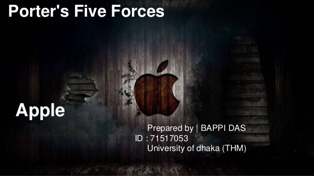 Porter's Five Forces Apple Prepared by | BAPPI DAS ID : 71517053 University of dhaka (THM)