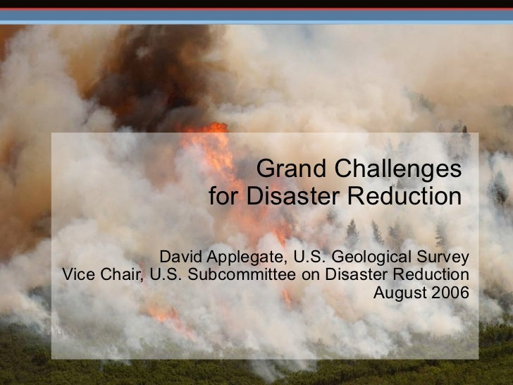 Grand Challenges  for Disaster Reduction  David Applegate, U.S. Geological Survey Vice Chair, U.S. Subcommittee on Disas...