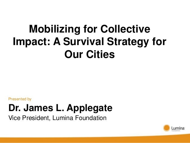 Mobilizing for Collective  Impact: A Survival Strategy for            Our CitiesPresented byDr. James L. ApplegateVice Pre...