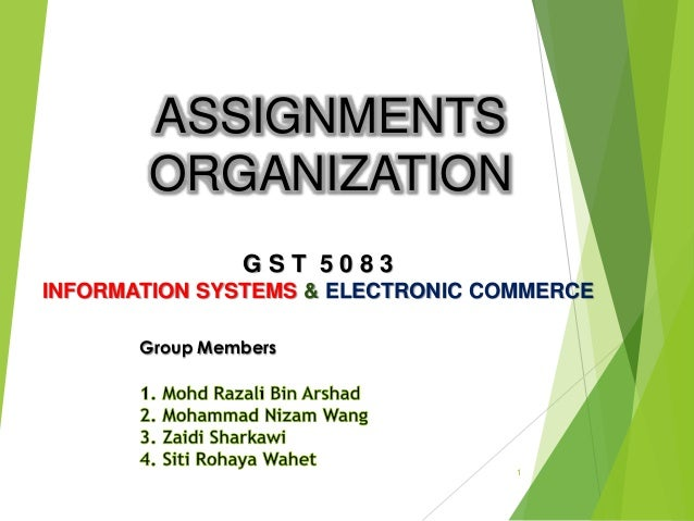 ASSIGNMENTS ORGANIZATION 1 G S T 5 0 8 3 INFORMATION SYSTEMS & ELECTRONIC COMMERCE Group Members
