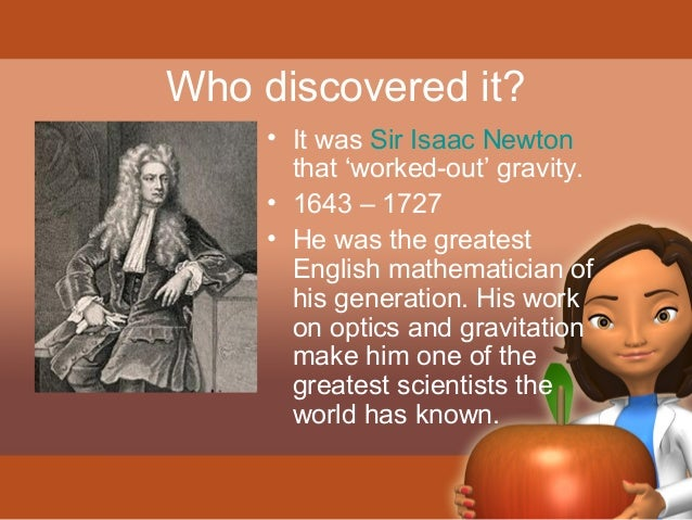 Who discovered it?  • It was Sir Isaac Newton  that 'worked-out' gravity.  • 1643 – 1727  • He was the greatest  English m...