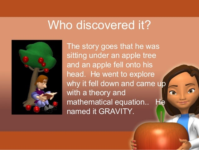Who discovered it?  The story goes that he was  sitting under an apple tree  and an apple fell onto his  head. He went to ...