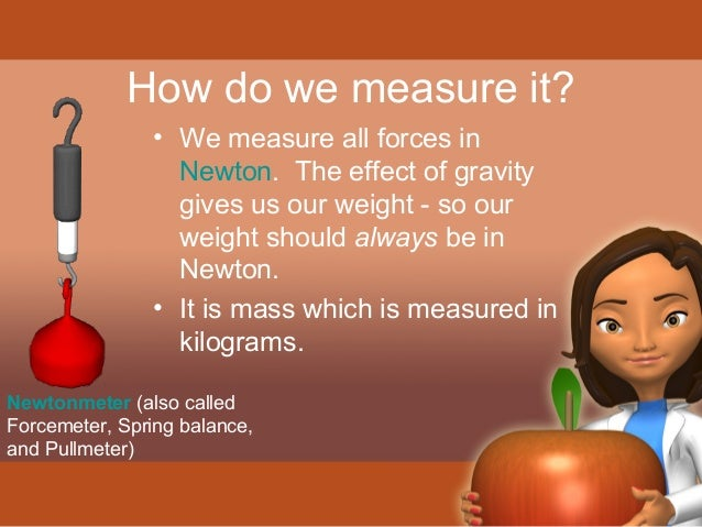 How do we measure it?  • We measure all forces in  Newton. The effect of gravity  gives us our weight - so our  weight sho...