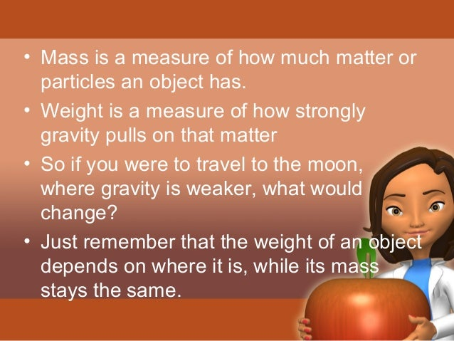 • Mass is a measure of how much matter or  particles an object has.  • Weight is a measure of how strongly  gravity pulls ...