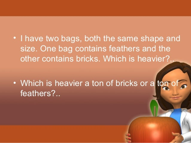 • I have two bags, both the same shape and  size. One bag contains feathers and the  other contains bricks. Which is heavi...