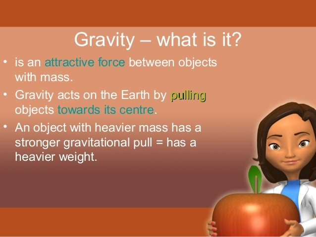 Gravity – what is it?  • is an attractive force between objects  with mass.  • Gravity acts on the Earth by ppuulllliinngg...