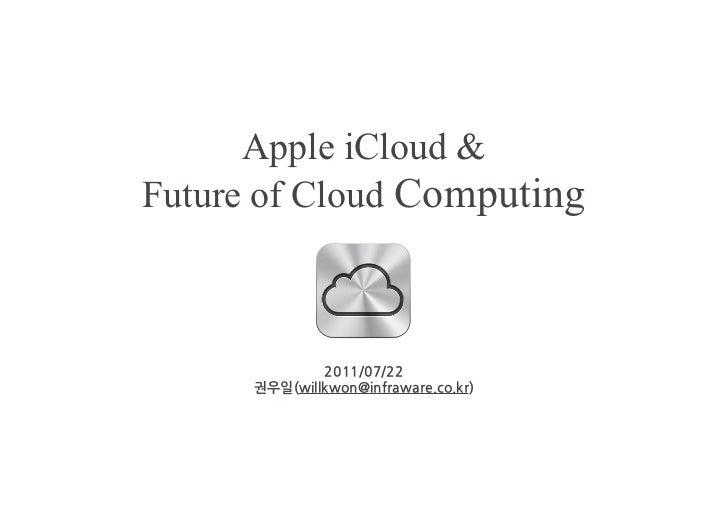 Apple iCloud &Future of Cloud Computing              2011/07/22      권우일(willkwon@infraware.co.kr)