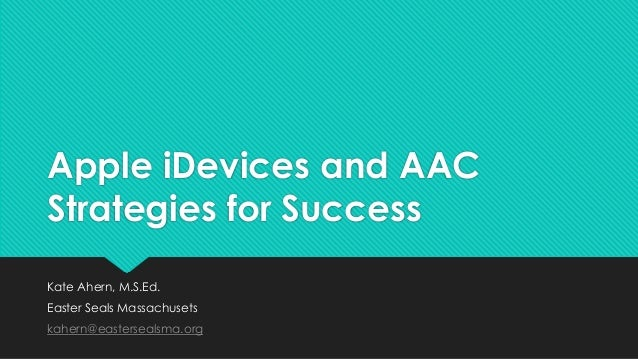 Apple iDevices and AAC Strategies for Success Kate Ahern, M.S.Ed. Easter Seals Massachusets kahern@eastersealsma.org
