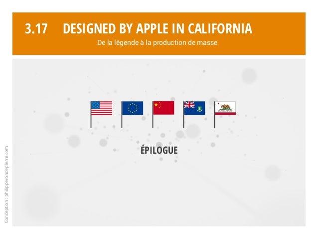 Conception:philipperondepierre.com 3.17 Épilogue Designed by Apple in California De la légende à la production de masse