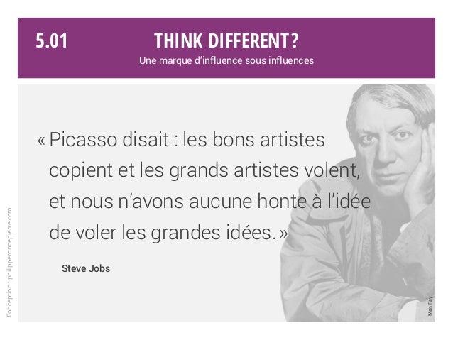«Picasso disait : les bons artistes copient et les grands artistes volent, et nous n'avons aucune honte à l'idée de voler...