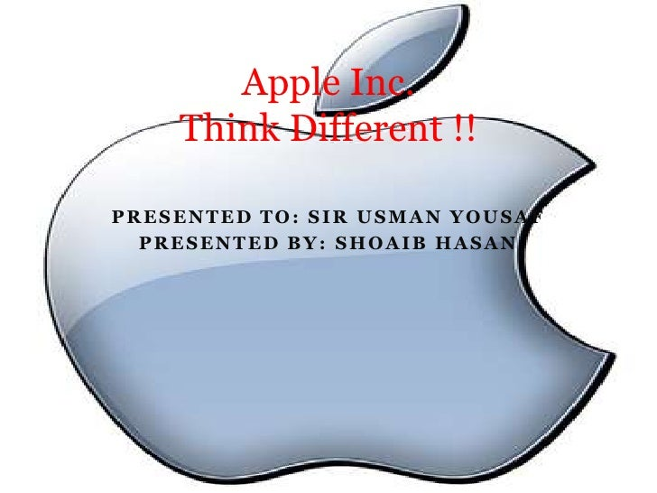 Apple Inc.    Think Different !!PRESENTED TO: SIR USMAN YOUSAF  PRESENTED BY: SHOAIB HASAN