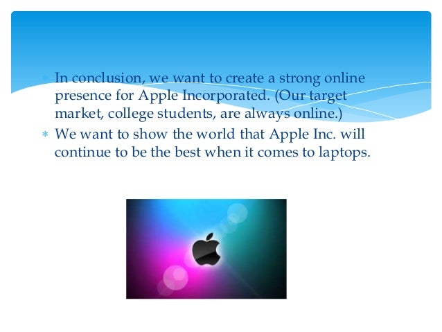  In conclusion, we want to create a strong online presence for Apple Incorporated. (Our target market, college students, ...