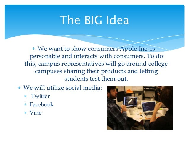  We want to show consumers Apple Inc. is personable and interacts with consumers. To do this, campus representatives will...