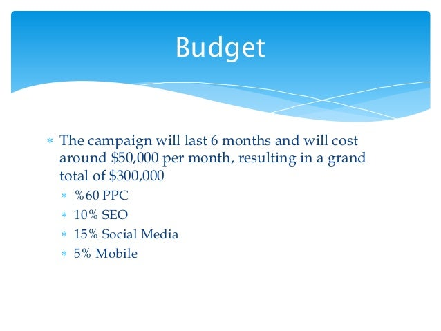  The campaign will last 6 months and will cost around $50,000 per month, resulting in a grand total of $300,000  %60 PPC...