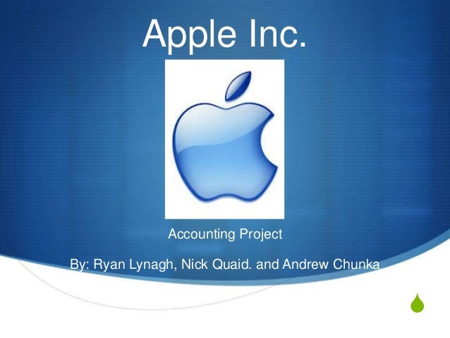 S Apple Inc. Accounting Project By: Ryan Lynagh, Nick Quaid. and Andrew Chunka