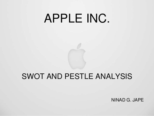 APPLE INC. SWOT AND PESTLE ANALYSIS NINAD G. JAPE
