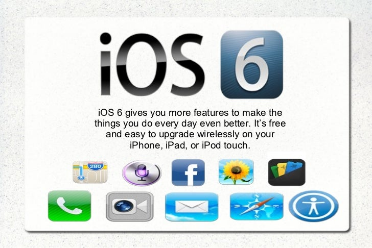 iOS 6 gives you more features to make thethings you do every day even better. It's free   and easy to upgrade wirelessly o...