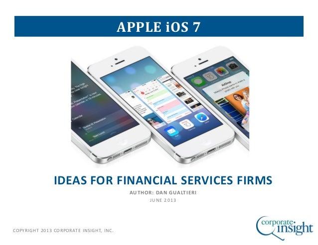 COPYRIGHT 2013 CORPORATE INSIGHT, INC.IDEAS FOR FINANCIAL SERVICES FIRMSAUTHOR: DAN GUALTIERIJUNE 2013APPLE iOS 7