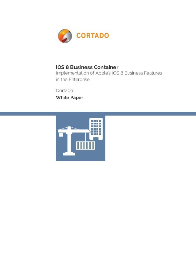 iOS 8 Business Container  Implementation of Apple's iOS 8 Business Features  in the Enterprise  Cortado  White Paper