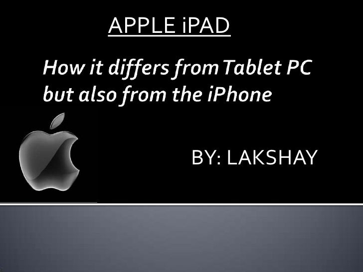 APPLE iPAD<br />How it differs from Tablet PC but also from the iPhone<br />BY: LAKSHAY<br />