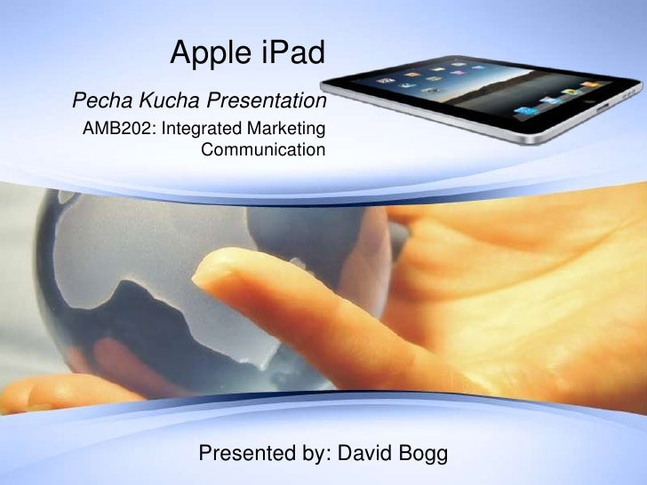 Apple iPad<br />PechaKucha Presentation<br />AMB202: Integrated Marketing Communication<br />Presented by: David Bogg<br />