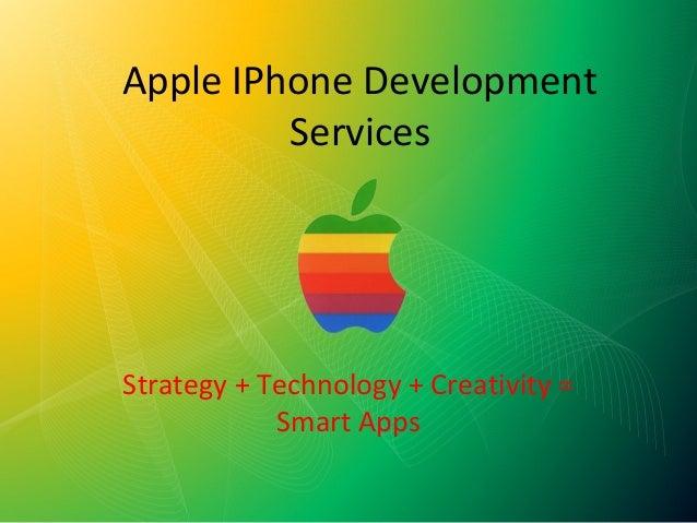Apple IPhone Development         ServicesStrategy + Technology + Creativity =            Smart Apps