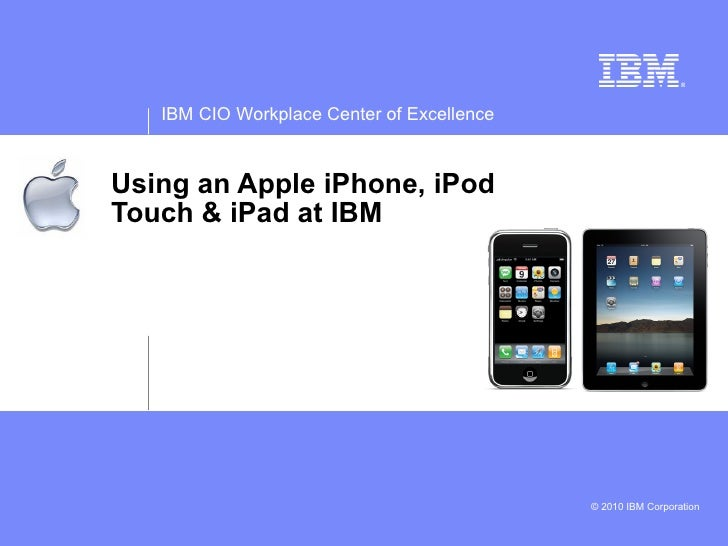 IBM CIO Workplace Center of Excellence    Using an Apple iPhone, iPod Touch & iPad at IBM                                 ...