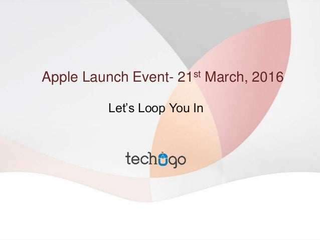 Apple Launch Event- 21st March, 2016 Let's Loop You In